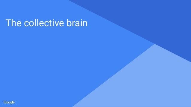 Proprietary + Confidential The collective brain