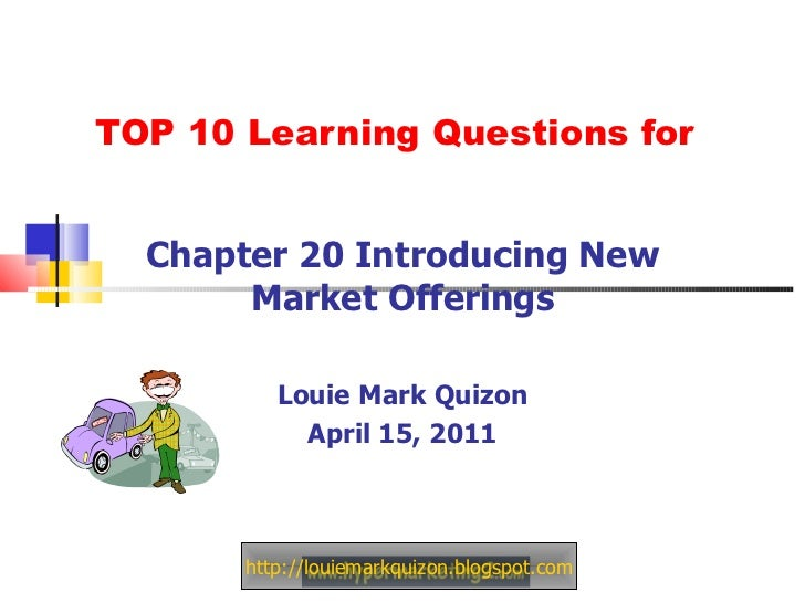TOP 10 Learning Questions for Chapter 20 Introducing New Market Offerings Louie Mark Quizon April 15, 2011 http://louiemar...