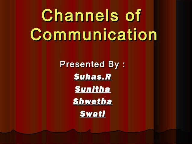 Channels ofChannels of CommunicationCommunication Presented By :Presented By : Suhas.RSuhas.R SunithaSunitha ShwethaShweth...