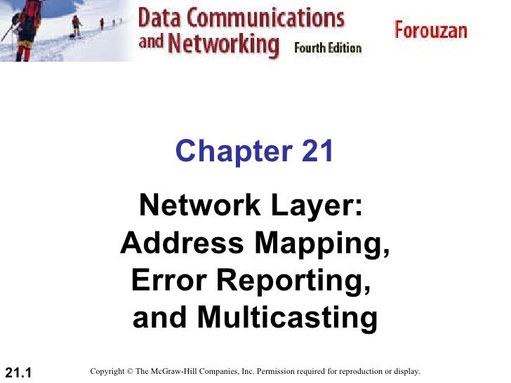 Chapter 21 Network Layer:  Address Mapping, Error Reporting,  and Multicasting Copyright © The McGraw-Hill Companies, Inc....