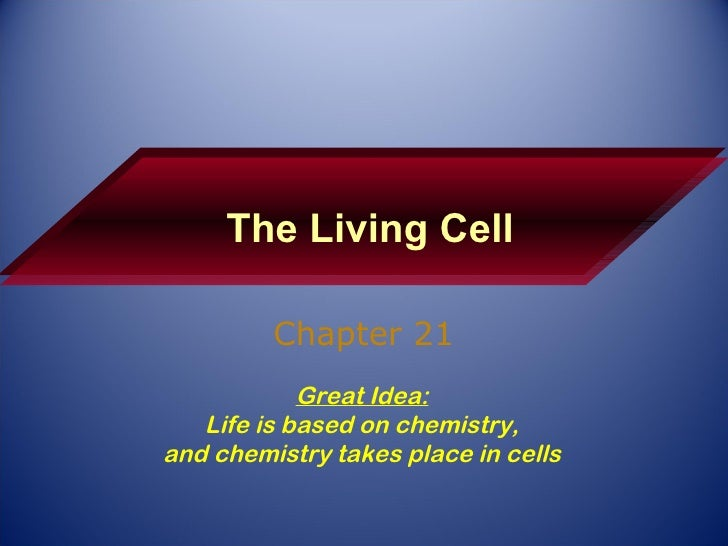 The Living Cell Chapter 21 Great Idea: Life is based on chemistry, and chemistry takes place in cells