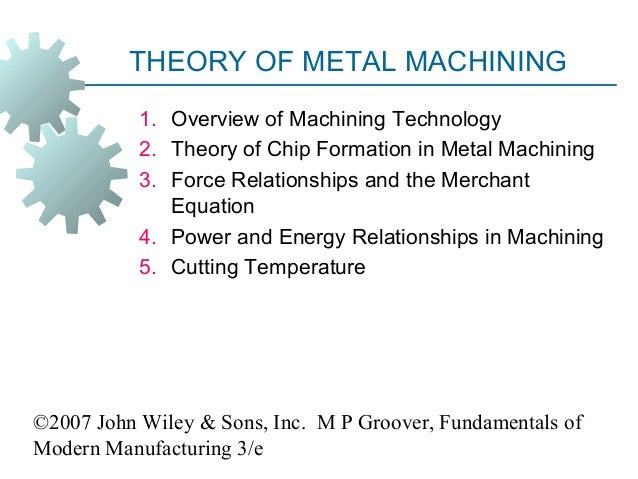 ©2007 John Wiley & Sons, Inc. M P Groover, Fundamentals of Modern Manufacturing 3/e THEORY OF METAL MACHINING 1. Overview ...
