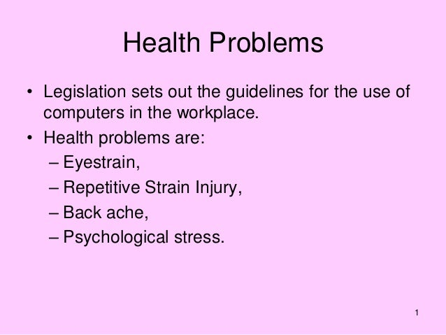 1 Health Problems • Legislation sets out the guidelines for the use of computers in the workplace. • Health problems are: ...