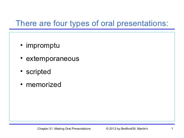 There are four types of oral presentations: • impromptu • extemporaneous • scripted • memorized      Chapter 21. Making Or...