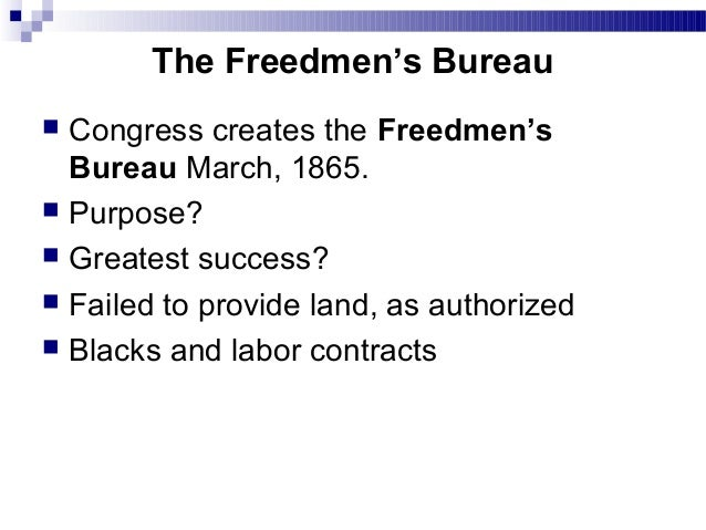 an investigation on the success of the freedmens bureau from 1865 to 1872 Of men called the freedmen's bureau, which lasted, legally, from 1865 to 1872,   it is the aim of this essay to study the freedmen's bureau, -- the occasion of its  rise, the character of its work, and its final success and failure, -- not only as a part   1865 establishing in the war department a bureau of refugees, freedmen,.