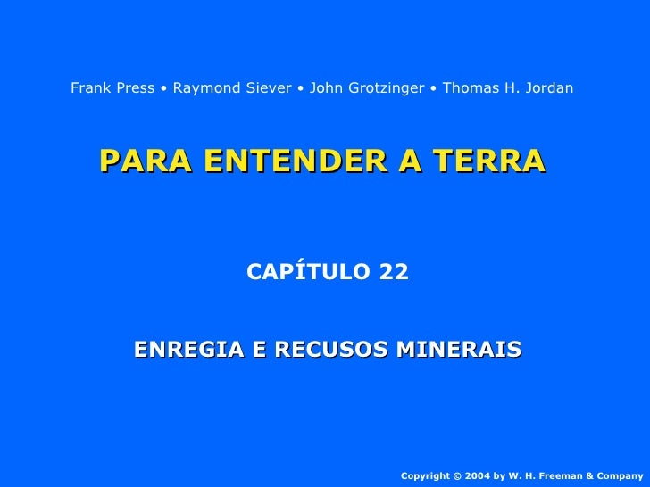 PARA ENTENDER A TERRA CAPÍTULO 22 ENREGIA E RECUSOS MINERAIS Copyright © 2004 by W. H. Freeman & Company Frank Press • Ray...