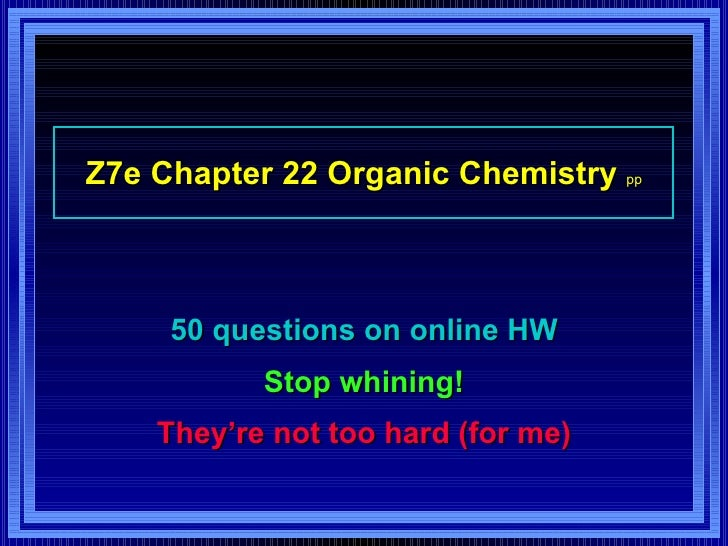 Z7e Chapter 22 Organic Chemistry  pp 50 questions on online HW Stop whining! They're not too hard (for me)