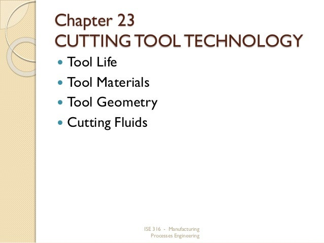 Chapter 23 CUTTING TOOL TECHNOLOGY Tool Life  Tool Materials  Tool Geometry  Cutting Fluids   ISE 316 - Manufacturing ...