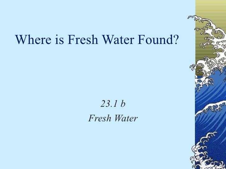 Where is Fresh Water Found? 23.1 b Fresh Water
