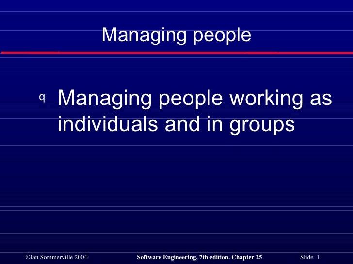 Managing people <ul><li>Managing people working as individuals and in groups </li></ul>
