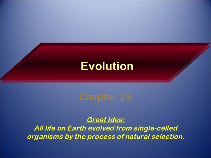 Evolution Chapter 25 Great Idea: All life on Earth evolved from single-celled organisms by the process of natural selection.