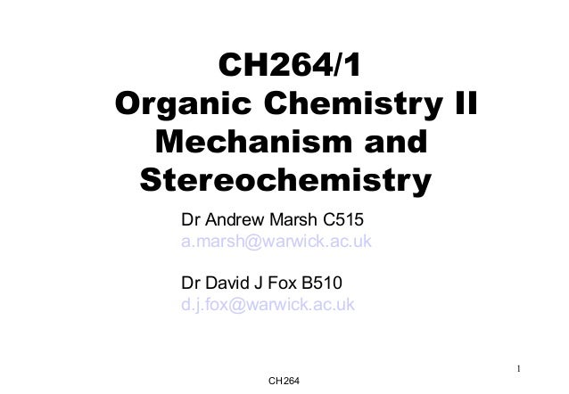 CH264 1 CH264/1 Organic Chemistry II Mechanism and Stereochemistry Dr Andrew Marsh C515 a.marsh@warwick.ac.uk Dr David J F...