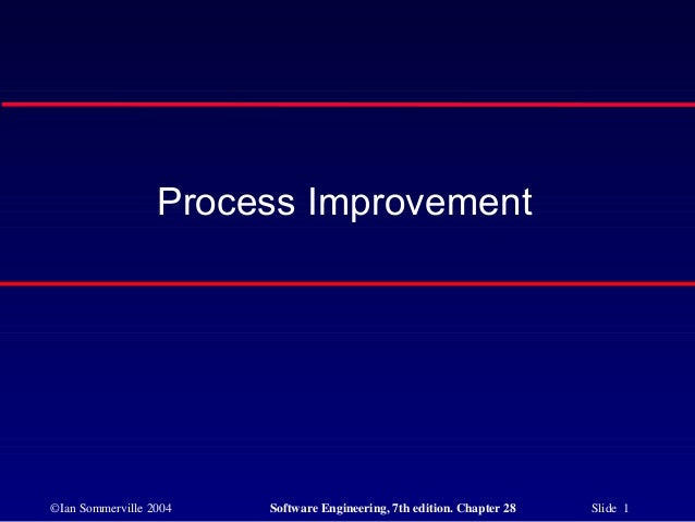 Process Improvement©Ian Sommerville 2004   Software Engineering, 7th edition. Chapter 28   Slide 1