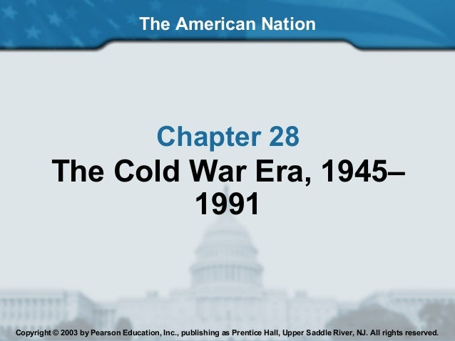 The American NationChapter 28The Cold War Era, 1945–1991Copyright © 2003 by Pearson Education, Inc., publishing as Prentic...