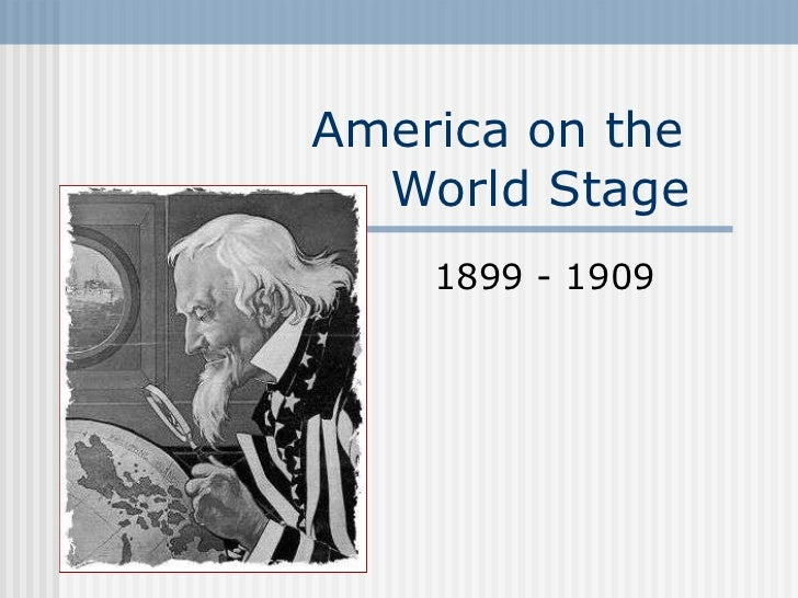 America on the    World Stage  1899 - 1909