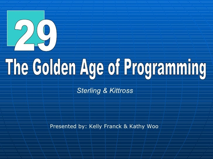 29 The Golden Age of Programming Sterling & Kittross Presented by: Kelly Franck & Kathy Woo
