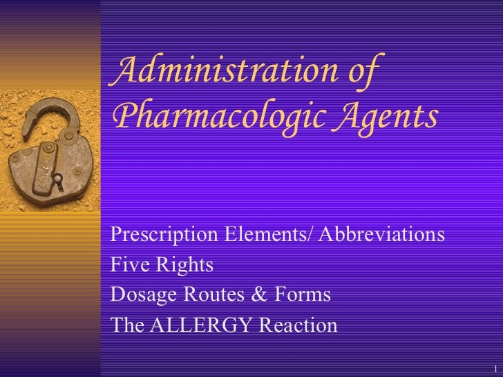 Administration of Pharmacologic Agents  Prescription Elements/ Abbreviations Five Rights Dosage Routes & Forms  The ALLERG...