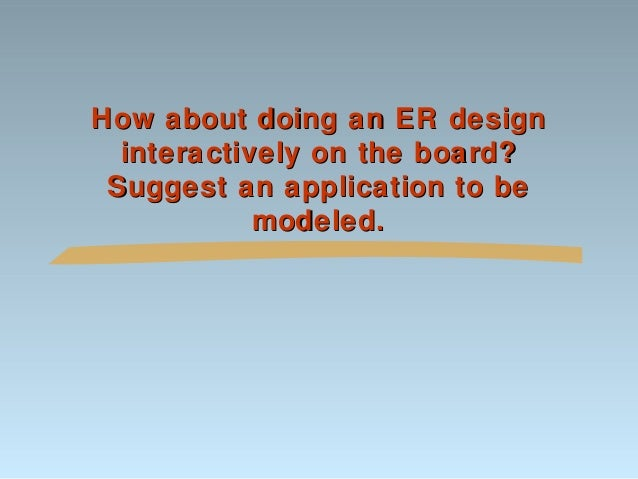 How about doing an ER design interactively on the board? Suggest an application to be modeled.