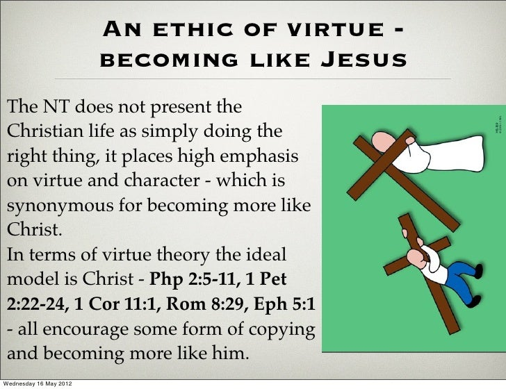 An ethic of virtue -                        becoming like Jesus The NT does not present the Christian life as simply doing...