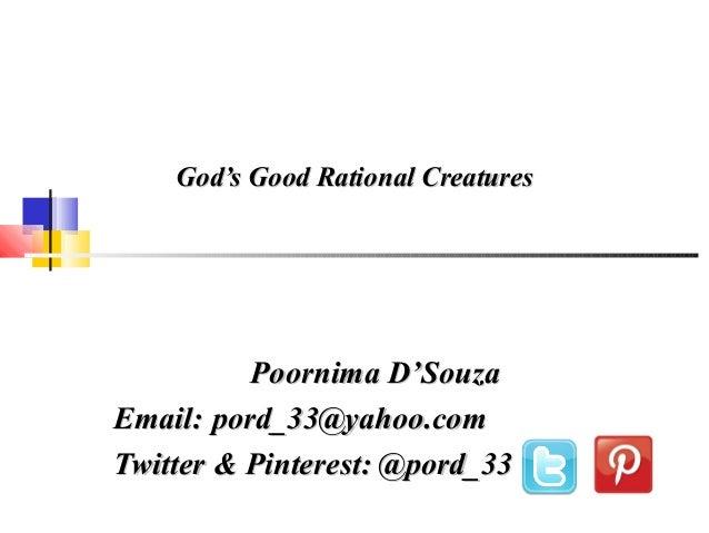 God's Good Rational CreaturesGod's Good Rational Creatures Poornima D'SouzaPoornima D'Souza Email:Email: pord_33@yahoo.com...