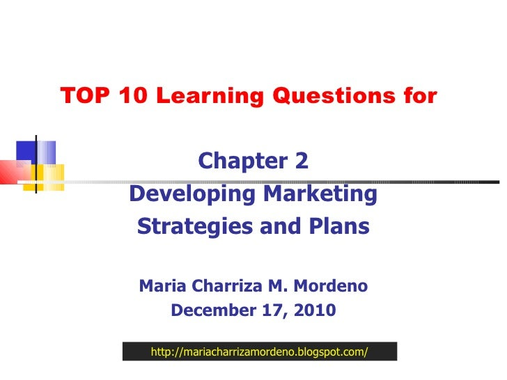 TOP 10 Learning Questions for Chapter 2 Developing Marketing Strategies and Plans Maria Charriza M. Mordeno December 17, 2...