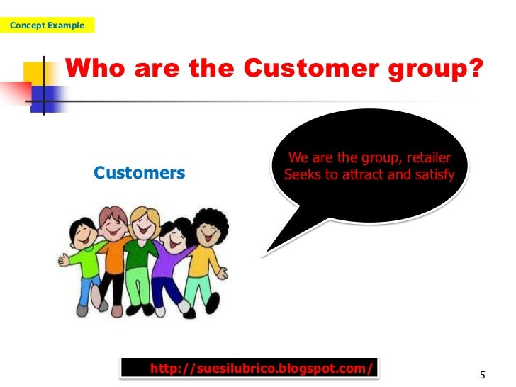 Concept Example           Who are the Customer group?                                          We are the group, retailer ...