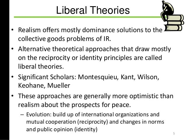 the principles of liberal idealism and realism The big ideas of international relations have to be interpreted, as do international events, and that is the point of the background theories (see ir & theory on this site), which are found in the halls of power, in think tanks, and with foreign policy advisors.