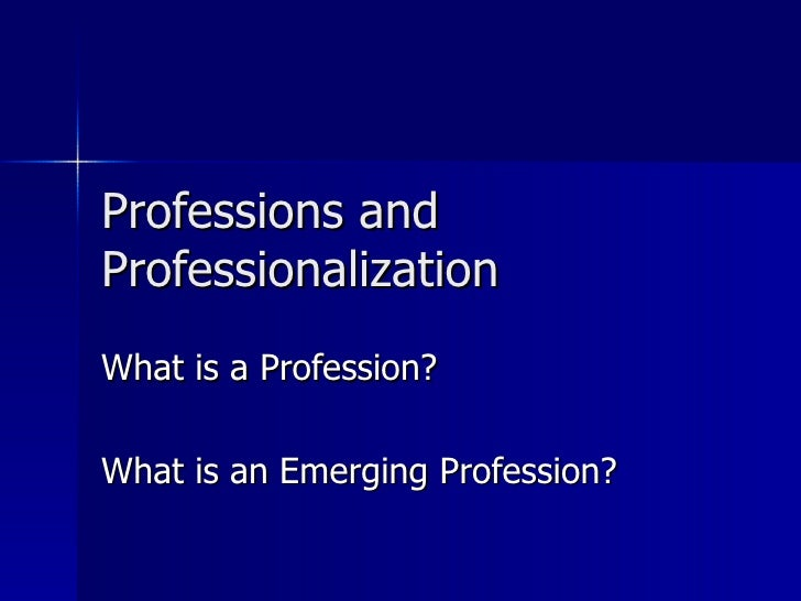 Professions and Professionalization   What is a Profession? What is an Emerging Profession?