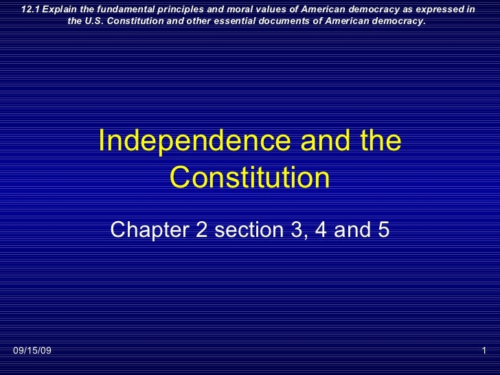 Independence and the Constitution Chapter 2 section 3, 4 and 5 09/15/09 12.1 Explain the fundamental principles and moral ...