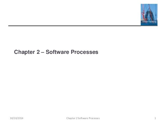 Chapter 2 – Software Processes Chapter 2 Software Processes 130/10/2014