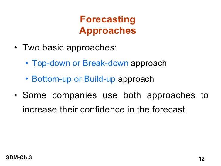 Forecasting Approaches <ul><li>Two basic approaches: </li></ul><ul><ul><li>Top-down or Break-down  approach </li></ul></ul...