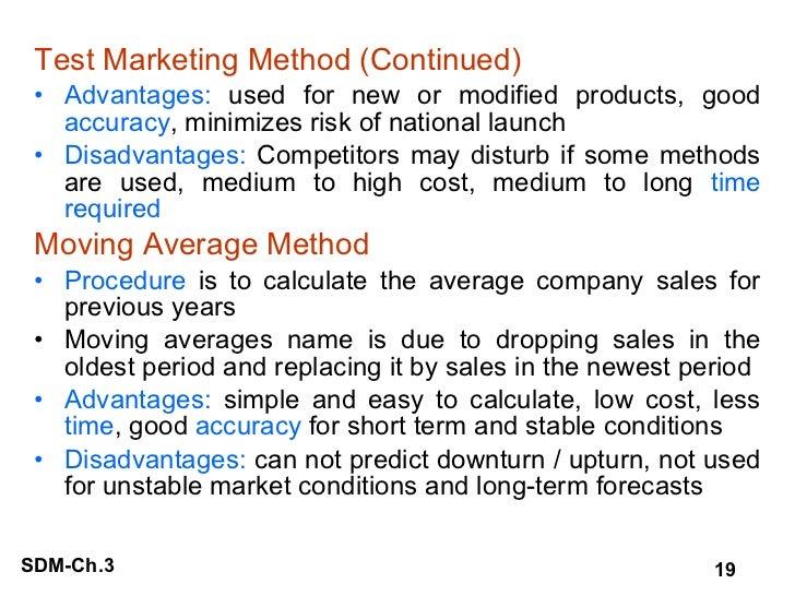 <ul><li>Test Marketing Method (Continued) </li></ul><ul><li>Advantages:  used for new or modified products, good  accuracy...