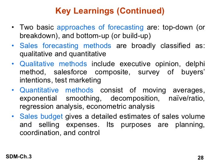 Key Learnings (Continued) <ul><li>Two basic  approaches of forecasting  are: top-down (or breakdown), and bottom-up (or bu...