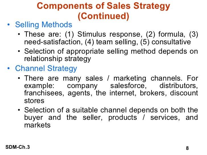 Components of Sales Strategy (Continued) <ul><li>Selling Methods </li></ul><ul><ul><li>These are: (1) Stimulus response, (...