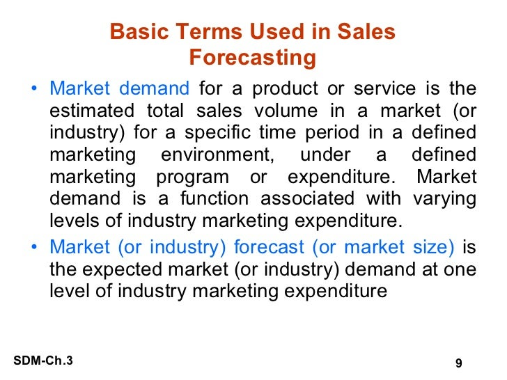 Basic Terms Used in Sales Forecasting <ul><li>Market demand  for a product or service is the estimated total sales volume ...