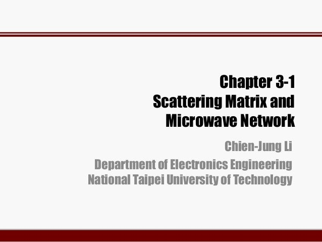 Chapter 3-1 Scattering Matrix and Microwave Network Chien-Jung Li Department of Electronics Engineering National Taipei Un...