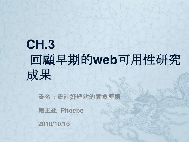 CH.3 回顧早期的web可用性研究成果<br />書名:設計好網站的黃金準則<br />第五組  Phoebe<br />2010/10/16<br />