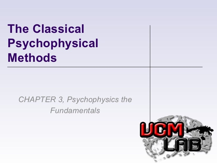 The Classical Psychophysical Methods CHAPTER 3, Psychophysics the Fundamentals