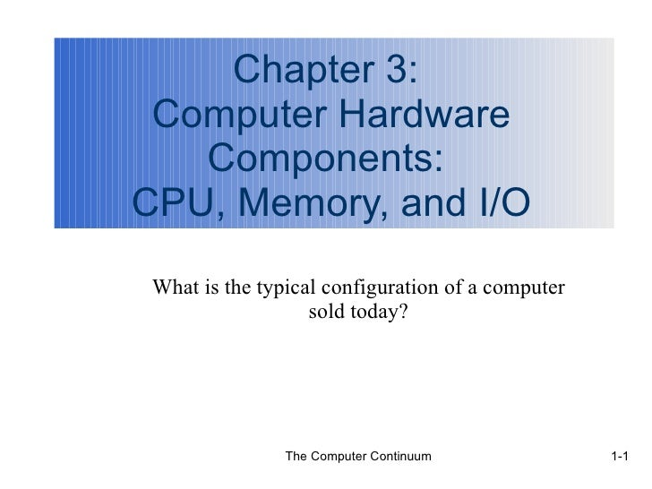 Chapter 3:  Computer Hardware Components:  CPU, Memory, and I/O What is the typical configuration of a computer sold today?