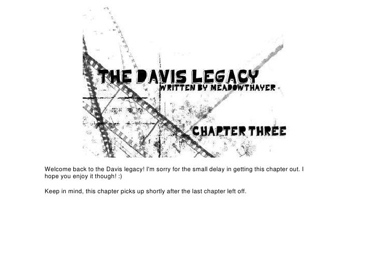 Welcome back to the Davis legacy! Im sorry for the small delay in getting this chapter out. Ihope you enjoy it though! :)K...