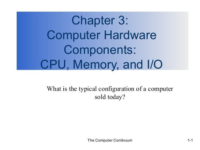 The Computer Continuum 1-1 Chapter 3: Computer Hardware Components: CPU, Memory, and I/O What is the typical configuration...