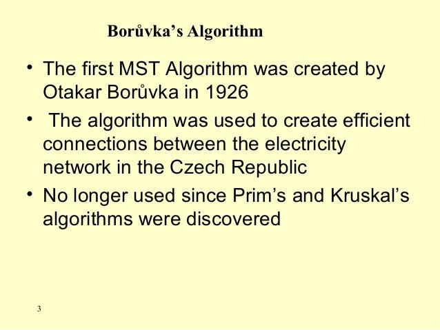 Borůvka's Algorithm • The first MST Algorithm was created by Otakar Borůvka in 1926 • The algorithm was used to create eff...