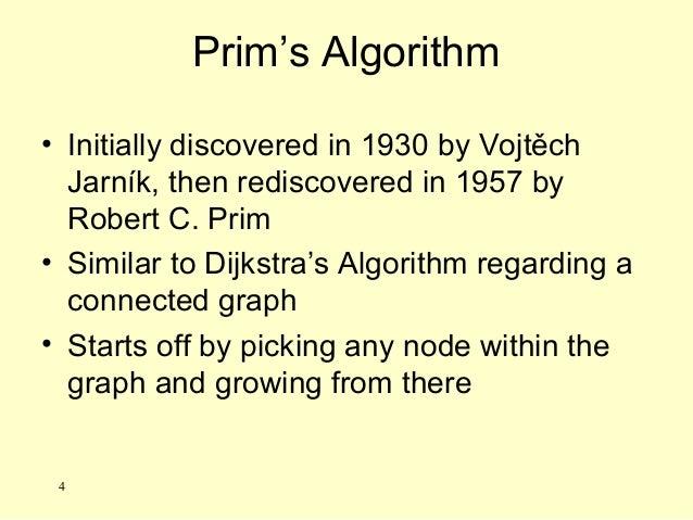 Prim's Algorithm • Initially discovered in 1930 by Vojtěch Jarník, then rediscovered in 1957 by Robert C. Prim • Similar t...