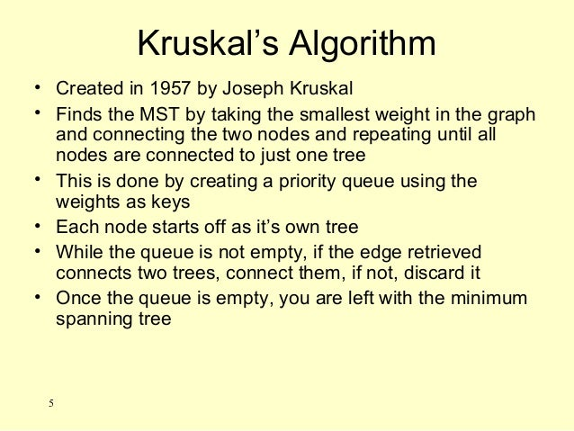 Kruskal's Algorithm • Created in 1957 by Joseph Kruskal • Finds the MST by taking the smallest weight in the graph and con...