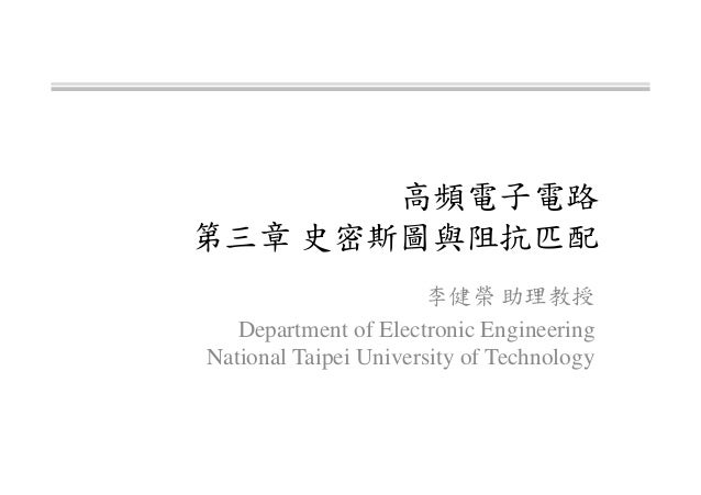 高頻電子電路 第三章 史密斯圖與阻抗匹配 李健榮 助理教授 Department of Electronic Engineering National Taipei University of Technology