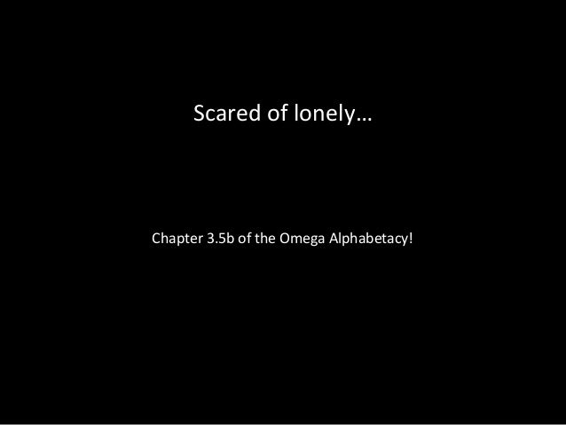 Scared of lonely… Chapter 3.5b of the Omega Alphabetacy!