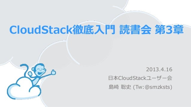 CloudStack徹底入門 読書会 第3章2013.4.16日本CloudStackユーザー会島崎 聡史 (Tw:@smzksts)