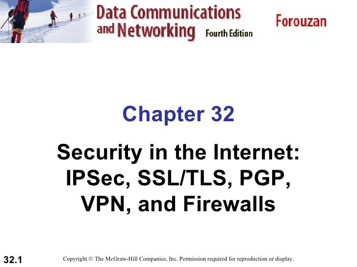 Chapter 32        Security in the Internet:         IPSec, SSL/TLS, PGP,           VPN, and Firewalls  32.1   Copyright © ...