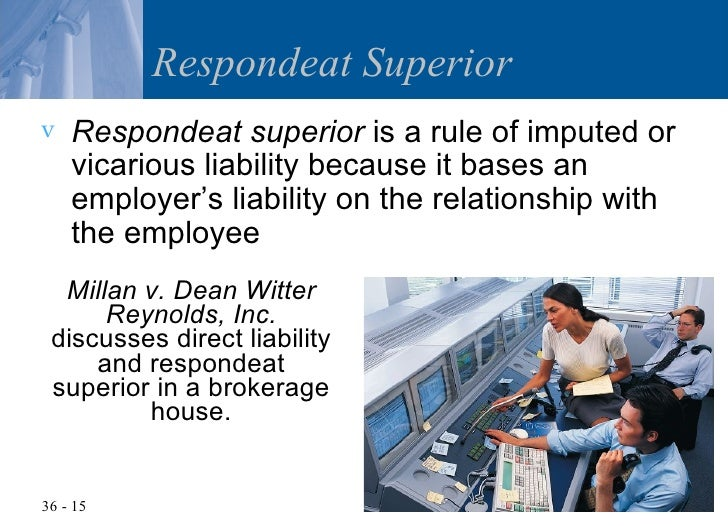 doctrine of respondeat superior Doctrine of respondeat superior is a legal doctrine that is commonly used in tort this principle makes an employer or principal legally responsible for the wrongful acts done by an employee.
