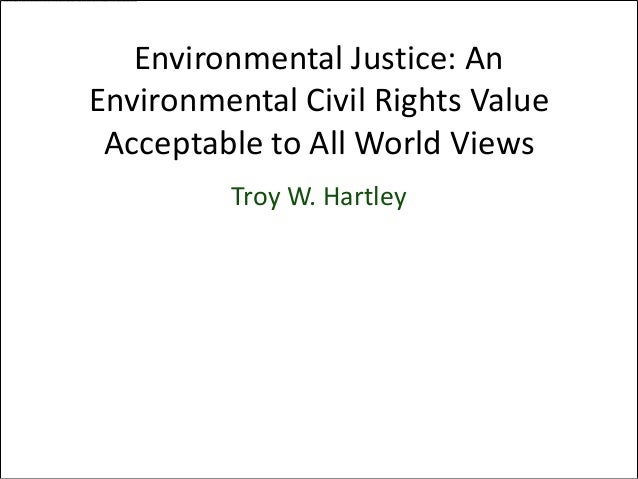 Environmental Justice: An       Environmental Civil Rights Value        Acceptable to All World Views                 Troy...